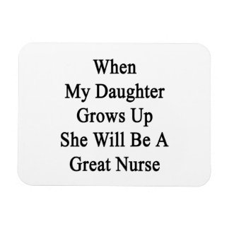 When My Daughter Grows Up She Will Be A Great Nurs Rectangular Magnet