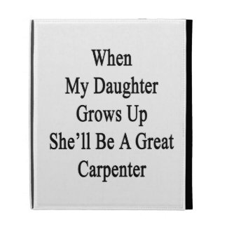 When My Daughter Grows Up She'll Be A Great Carpen iPad Case