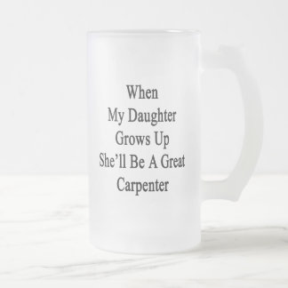 When My Daughter Grows Up She'll Be A Great Carpen Frosted Beer Mugs