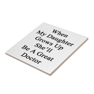 When My Daughter Grows Up She'll Be A Great Doctor Ceramic Tiles