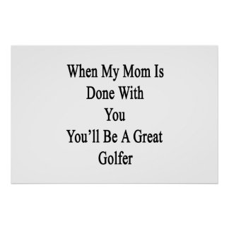When My Mom Is Done With You You'll Be A Great Gol Poster