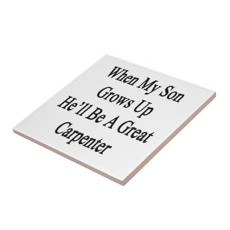 When My Son Grows Up He'll Be A Great Carpenter Ceramic Tile