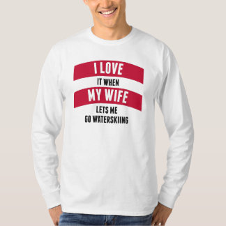 When My Wife Lets Me Go Waterskiing T Shirt