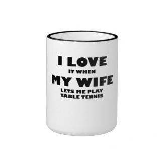 When My Wife Lets Me Play Table Tennis Ringer Coffee Mug