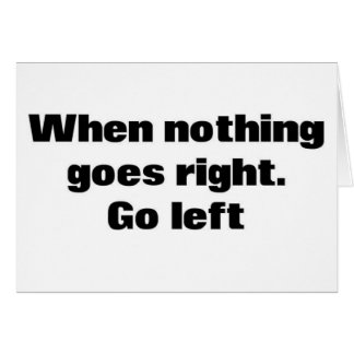 When Nothing Goes Right. Go Left. Greeting Card
