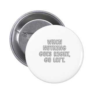 When nothing goes right, go left. pinback button