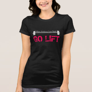 When Nothing Goes Right, Go Lift T Shirt