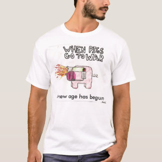 When pigs go to war, A new age has begun T-Shirt