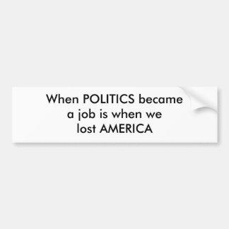 When POLITICS becamea job is when we lost AMERICA Car Bumper Sticker