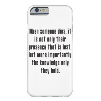 When someone dies, the knowledge they hold is lost barely there iPhone 6 case