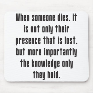 When someone dies, the knowledge they hold is lost mouse pad
