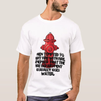 When tempted to fight fire with fire . . . T-Shirt