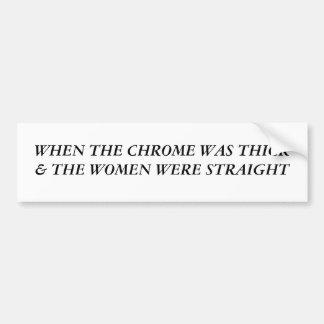 When The Chrome Was Thick The Women Were Straight Bumper Sticker