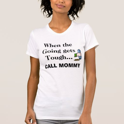 When the Going gets Tough..., CALL MOMMY T Shirt