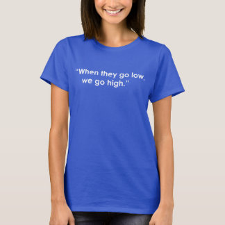 WHEN THEY GO LOW, WE GO HIGH. FLOTUS. MICHELLE T-Shirt