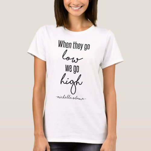 When They Go Low We Go High _ Michelle Obama Shirt