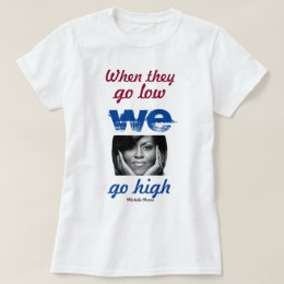 When they go low, we go high - Michelle Obama T-Shirt