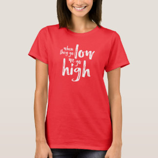 When They Go Low, We Go High. T-Shirt