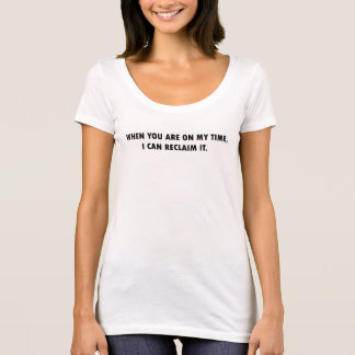 WHEN YOU ARE ON MY TIME, I CAN RECLAIM IT T-Shirt