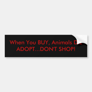 When You BUY Animals DIEADOPT DON T SHOP Bumper Stickers
