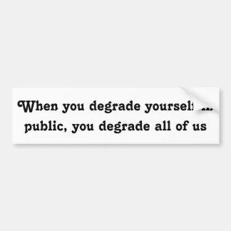When you degrade yourself in public ... bumper sticker
