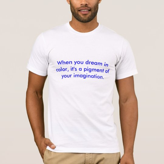 When you dream in color, it's a pigment of your... T-Shirt