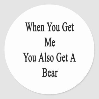 When You Get Me You Also Get A Bear Classic Round Sticker