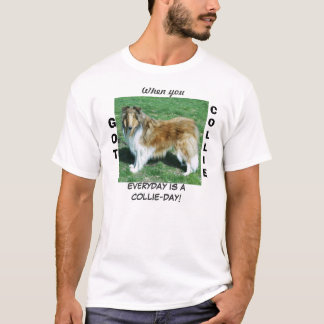 When you GOT COLLIE EVERYDAY IS ACOLLIE-DAY! T-Shirt