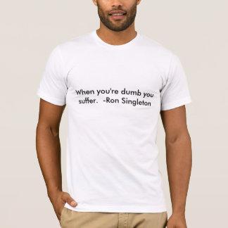 When you're dumb you suffer.  -Ron Singleton T-Shirt