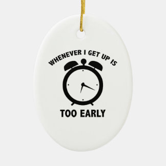Whenever I Get Up Is Too Early Ceramic Ornament