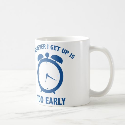 Whenever I Get Up Is Too Early Coffee Mug