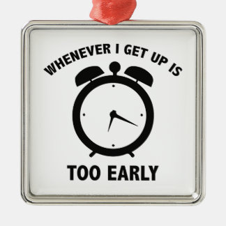 Whenever I Get Up Is Too Early Metal Ornament