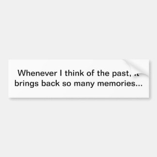 Whenever I think of the past, it brings back so ma Bumper Sticker