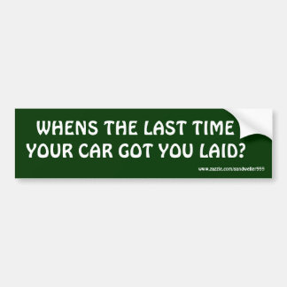 WHENS THE LAST TIME , YOUR CAR GOT YOU LAID? BUMPER STICKER