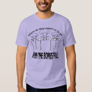 Where do they expect us to go when the bombs fall? t-shirt