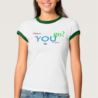 Where do YOU want to go? Tshirt