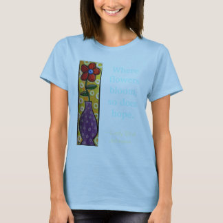 Where flowers bloom, so does hope. - t-shirt