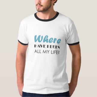 Where have I been all my life? Tee Shirt