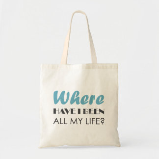 Where have I been all my life? Tote Bag