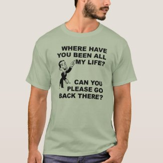 Where Have You Been All My Life Funny T-Shirt