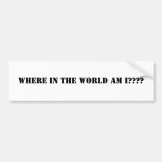 Where in the world am I???? Bumper Sticker
