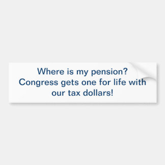 Where is my pension? Congress gets one for life Bumper Sticker