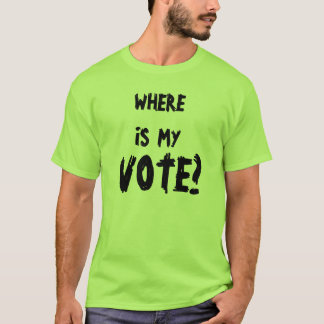 WHERE IS  MY , VOTE? T-Shirt