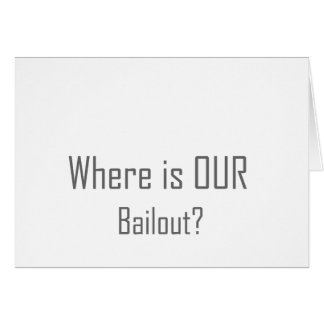 Where is OUR Bailout? Card
