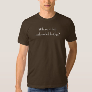 Where is that confounded bridge? tee shirt