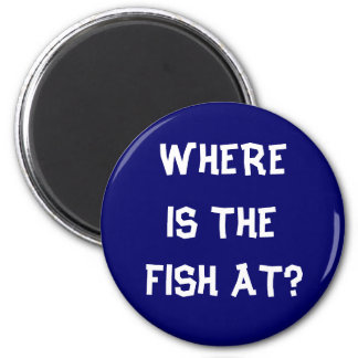 WHERE IS THE FISH AT? 2 INCH ROUND MAGNET