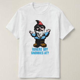 Where My Gnomies At T Shirt