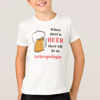 Where there is Beer - Anthropologist T-Shirt