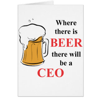 Where there is Beer - CEO Greeting Card