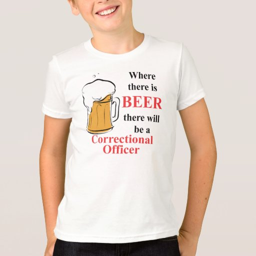 Where there is Beer - Correctional Officer T-Shirt